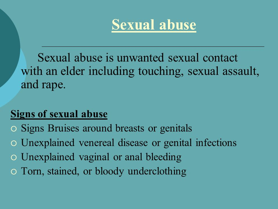 Sexual abuse Sexual abuse is unwanted sexual contact with an elder including touching, sexual assault, and rape.