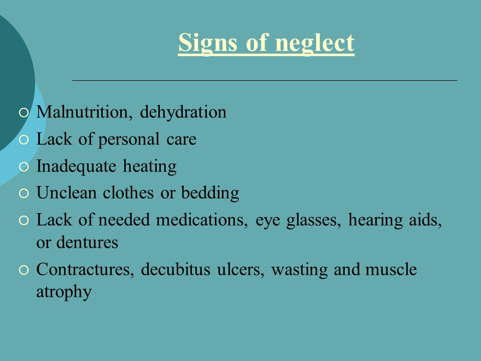 Signs of neglect  Malnutrition, dehydration  Lack of personal care  Inadequate heating  Unclean clothes or bedding  Lack of needed medications, eye glasses, hearing aids, or dentures  Contractures, decubitus ulcers, wasting and muscle atrophy