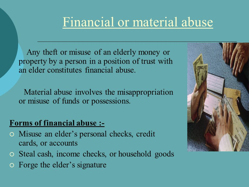 Financial or material abuse Any theft or misuse of an elderly money or property by a person in a position of trust with an elder constitutes financial abuse.