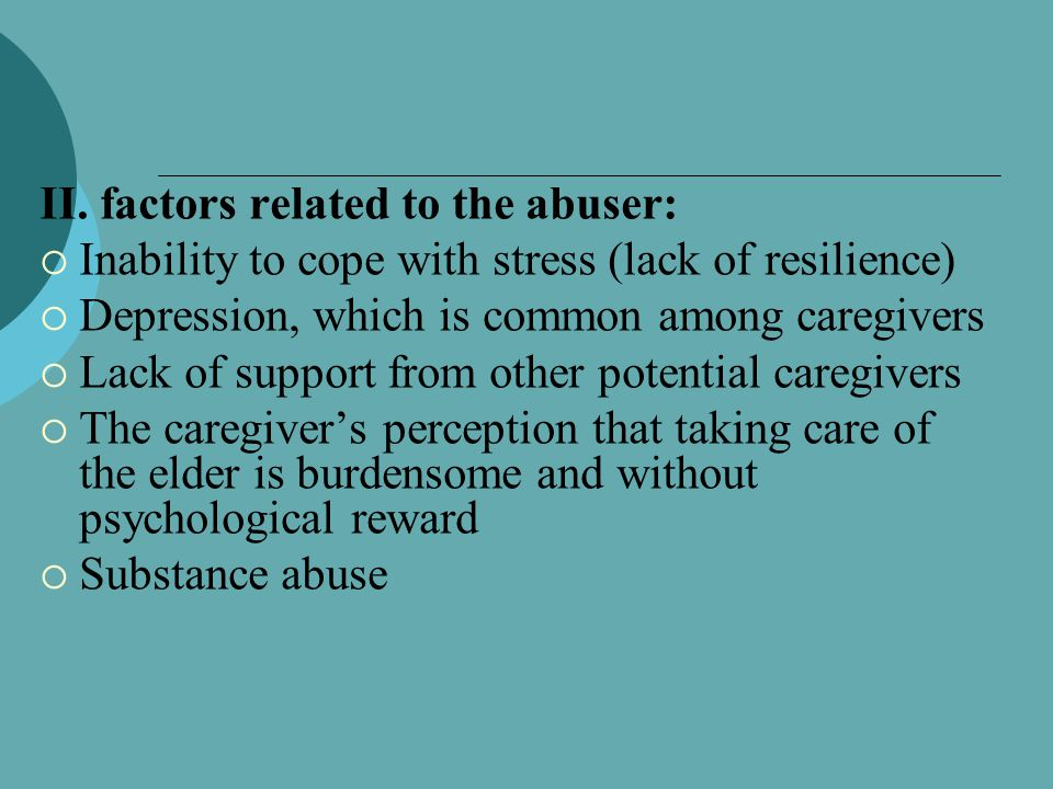 II. factors related to the abuser:  Inability to cope with stress (lack of resilience)  Depression, which is common among caregivers  Lack of suppo
