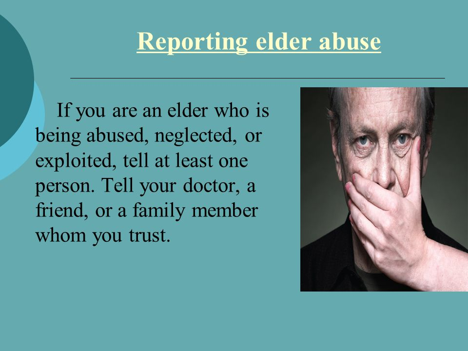 Reporting elder abuse If you are an elder who is being abused, neglected, or exploited, tell at least one person.