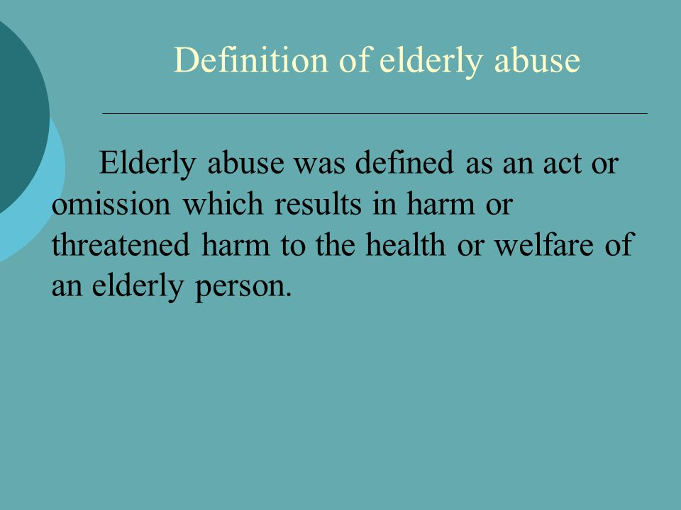 Definition of elderly abuse Elderly abuse was defined as an act or omission which results in harm or threatened harm to the health or welfare of an elderly person.