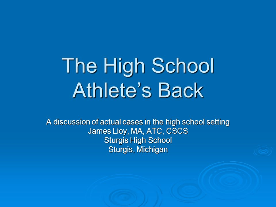 The High School Athlete's Back A discussion of actual cases in the high school setting James Lioy, MA, ATC, CSCS Sturgis High School Sturgis, Michigan