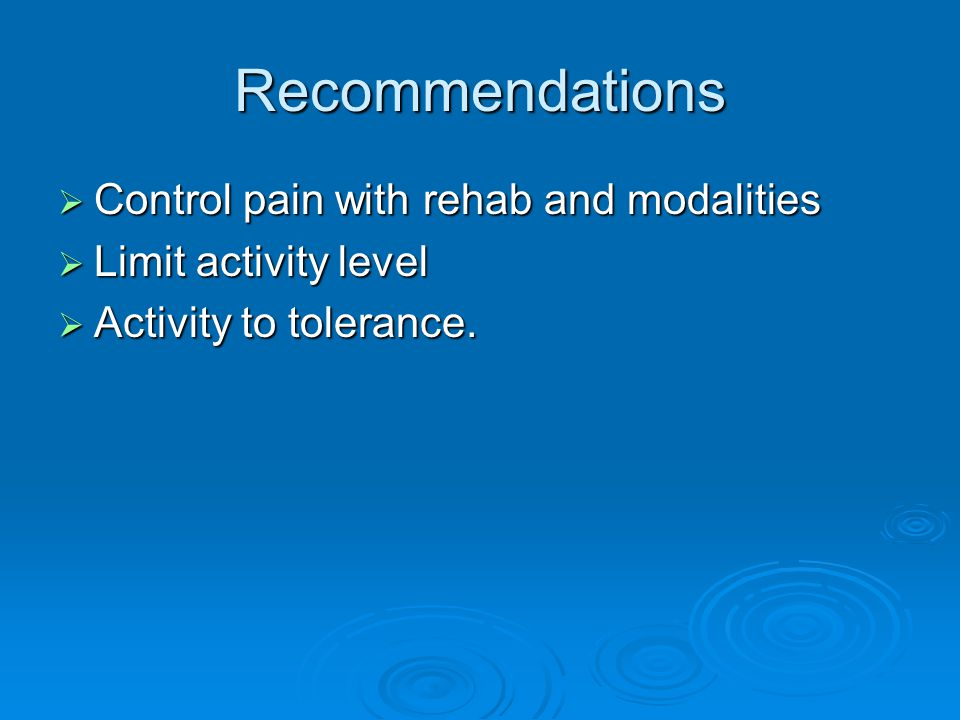 Recommendations  Control pain with rehab and modalities  Limit activity level  Activity to tolerance.