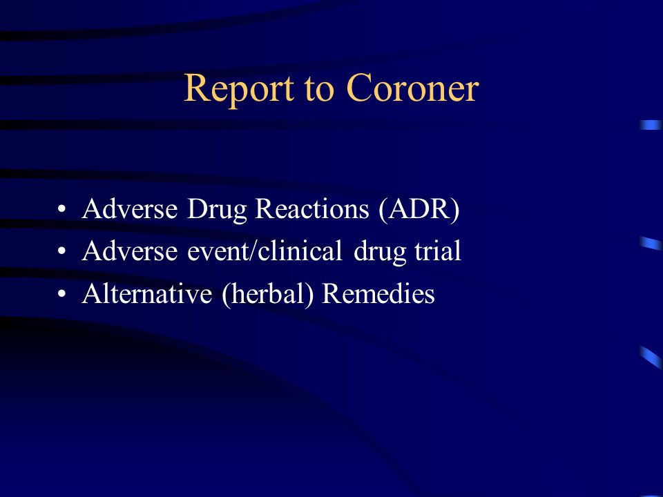 Report to Coroner Adverse Drug Reactions (ADR) Adverse event/clinical drug trial Alternative (herbal) Remedies