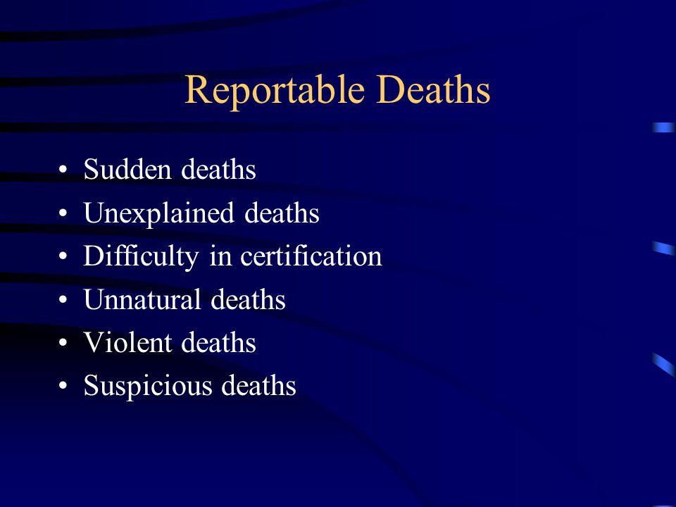 Reportable Deaths Sudden deaths Unexplained deaths Difficulty in certification Unnatural deaths Violent deaths Suspicious deaths