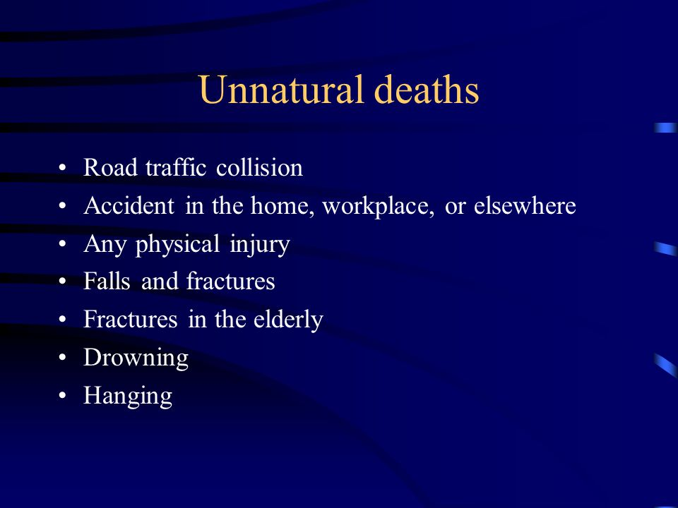 Unnatural deaths Road traffic collision Accident in the home, workplace, or elsewhere Any physical injury Falls and fractures Fractures in the elderly Drowning Hanging