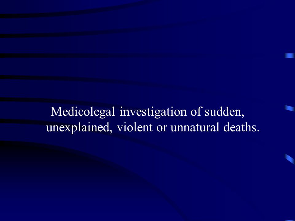 Medicolegal investigation of sudden, unexplained, violent or unnatural deaths.