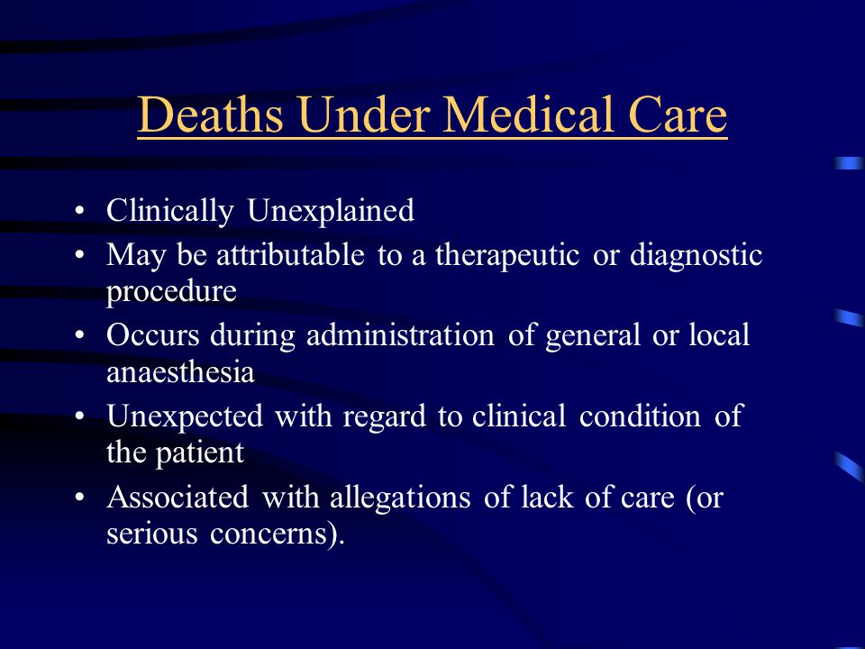 Deaths Under Medical Care Clinically Unexplained May be attributable to a therapeutic or diagnostic procedure Occurs during administration of general or local anaesthesia Unexpected with regard to clinical condition of the patient Associated with allegations of lack of care (or serious concerns).