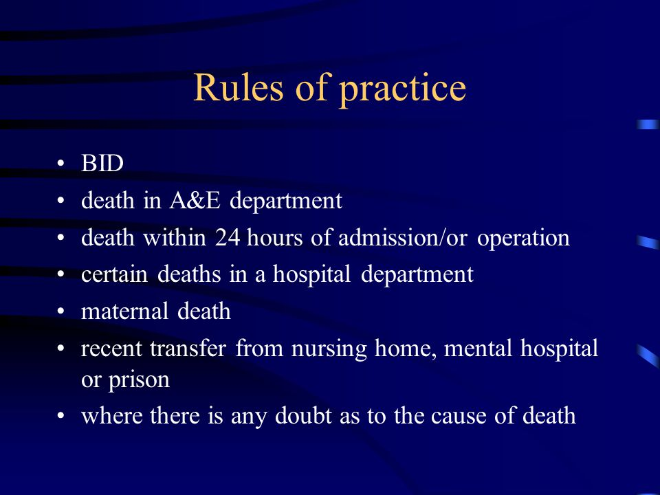 Rules of practice BID death in A&E department death within 24 hours of admission/or operation certain deaths in a hospital department maternal death recent transfer from nursing home, mental hospital or prison where there is any doubt as to the cause of death