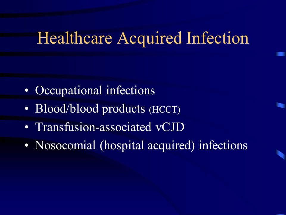 Healthcare Acquired Infection Occupational infections Blood/blood products (HCCT) Transfusion-associated vCJD Nosocomial (hospital acquired) infections