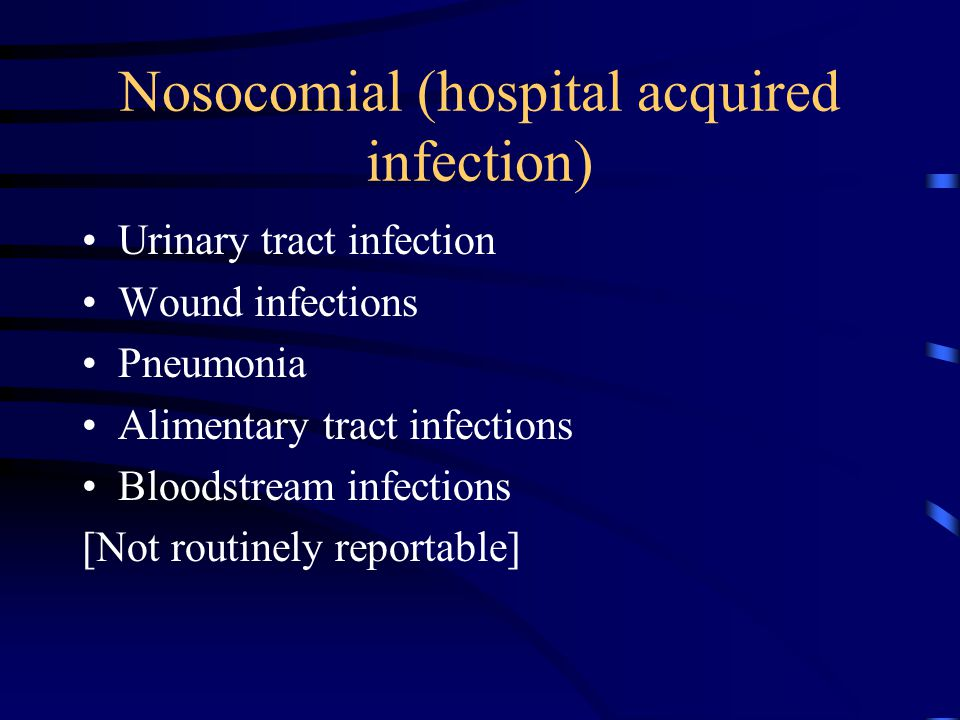 Nosocomial (hospital acquired infection) Urinary tract infection Wound infections Pneumonia Alimentary tract infections Bloodstream infections [Not routinely reportable]