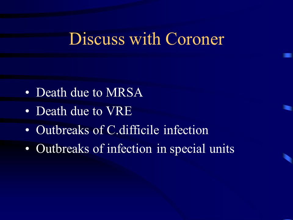 Discuss with Coroner Death due to MRSA Death due to VRE Outbreaks of C.difficile infection Outbreaks of infection in special units