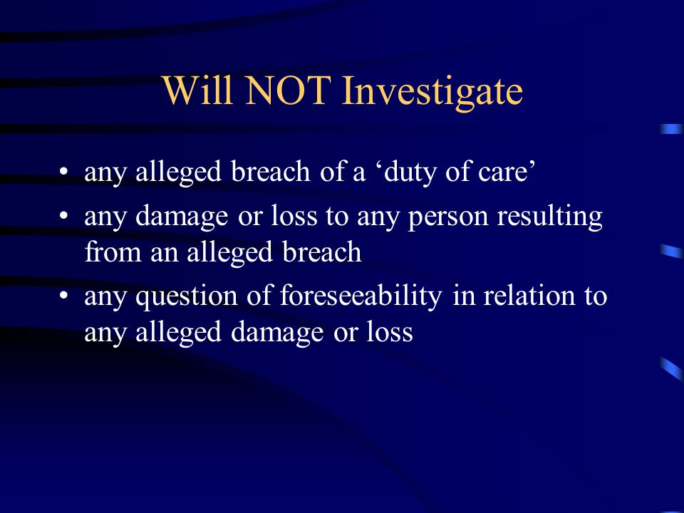 Will NOT Investigate any alleged breach of a 'duty of care' any damage or loss to any person resulting from an alleged breach any question of foreseeability in relation to any alleged damage or loss
