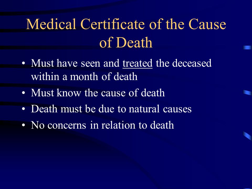 Medical Certificate of the Cause of Death Must have seen and treated the deceased within a month of death Must know the cause of death Death must be due to natural causes No concerns in relation to death