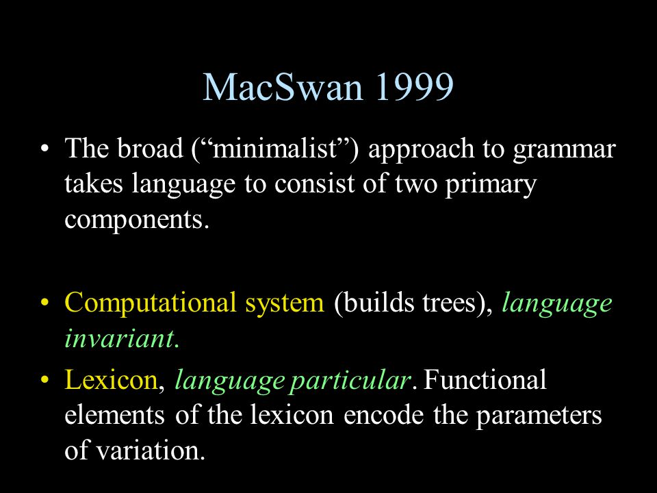 MacSwan 1999 The broad ( minimalist ) approach to grammar takes language to consist of two primary components.