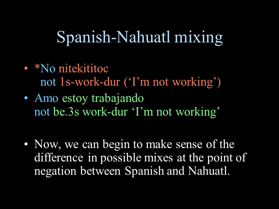 Spanish-Nahuatl mixing *No nitekititoc not 1s-work-dur ('I'm not working') Amo estoy trabajando not be.3s work-dur 'I'm not working' Now, we can begin to make sense of the difference in possible mixes at the point of negation between Spanish and Nahuatl.