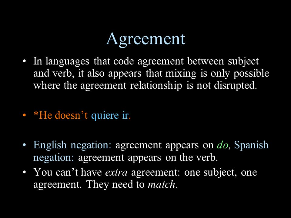 Agreement In languages that code agreement between subject and verb, it also appears that mixing is only possible where the agreement relationship is not disrupted.