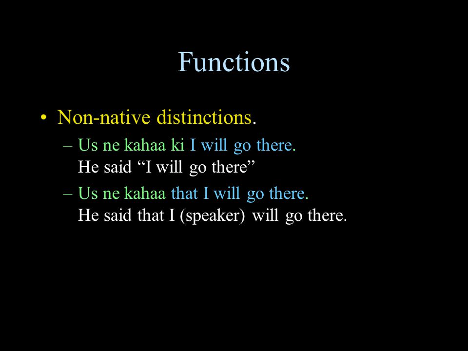 Functions Non-native distinctions. –Us ne kahaa ki I will go there.