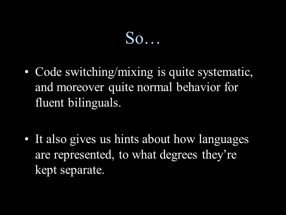 So… Code switching/mixing is quite systematic, and moreover quite normal behavior for fluent bilinguals.