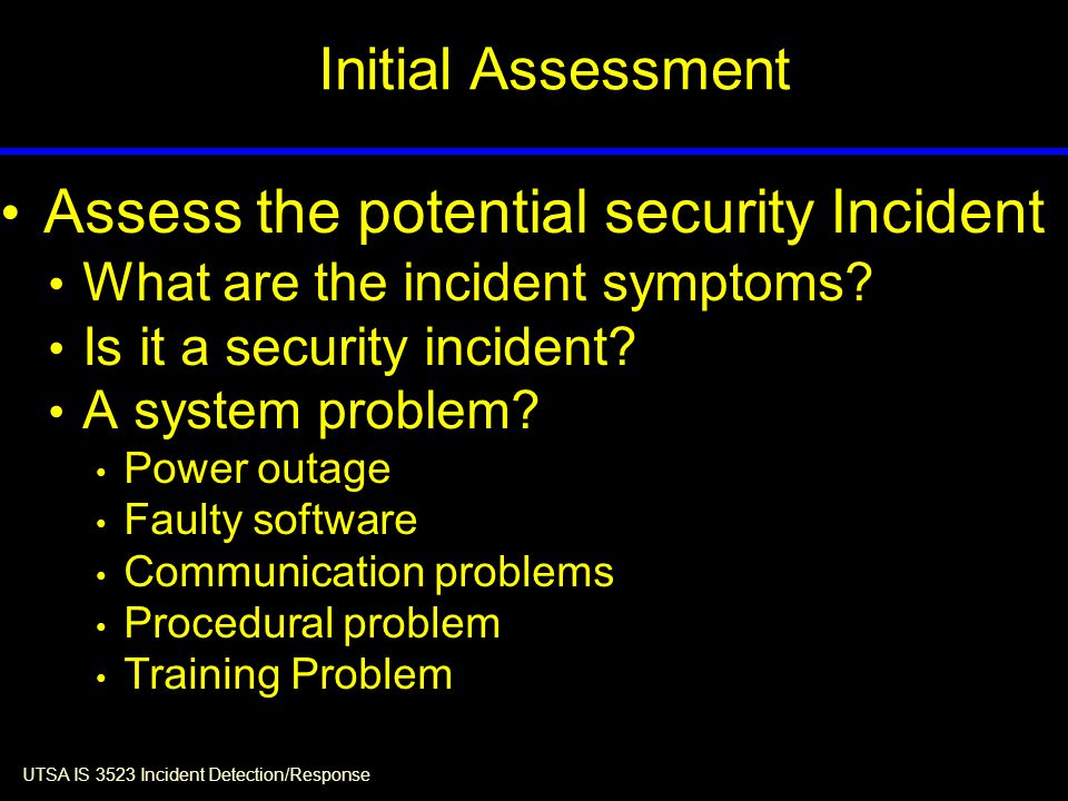 UTSA IS 3523 Incident Detection/Response Assess the potential security Incident What are the incident symptoms.
