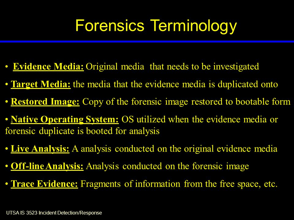 UTSA IS 3523 Incident Detection/Response Forensics Terminology Evidence Media: Original media that needs to be investigated Target Media: the media that the evidence media is duplicated onto Restored Image: Copy of the forensic image restored to bootable form Native Operating System: OS utilized when the evidence media or forensic duplicate is booted for analysis Live Analysis: A analysis conducted on the original evidence media Off-line Analysis: Analysis conducted on the forensic image Trace Evidence: Fragments of information from the free space, etc.