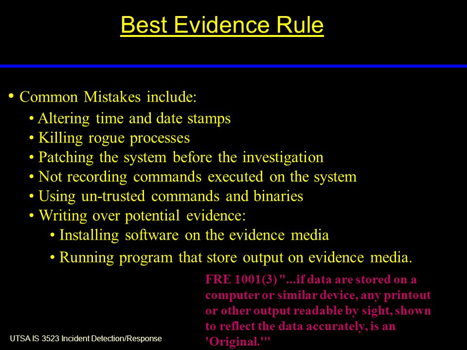 UTSA IS 3523 Incident Detection/Response Best Evidence Rule Common Mistakes include: Altering time and date stamps Killing rogue processes Patching the system before the investigation Not recording commands executed on the system Using un-trusted commands and binaries Writing over potential evidence: Installing software on the evidence media Running program that store output on evidence media.