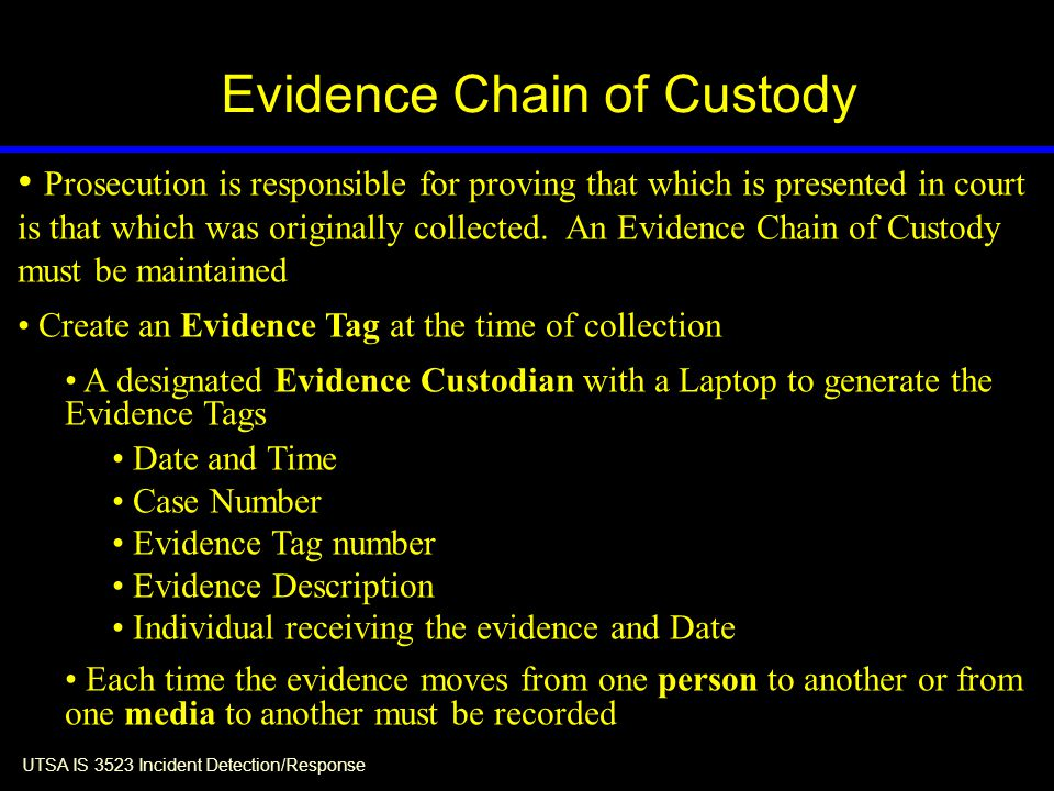 UTSA IS 3523 Incident Detection/Response Evidence Chain of Custody Prosecution is responsible for proving that which is presented in court is that which was originally collected.