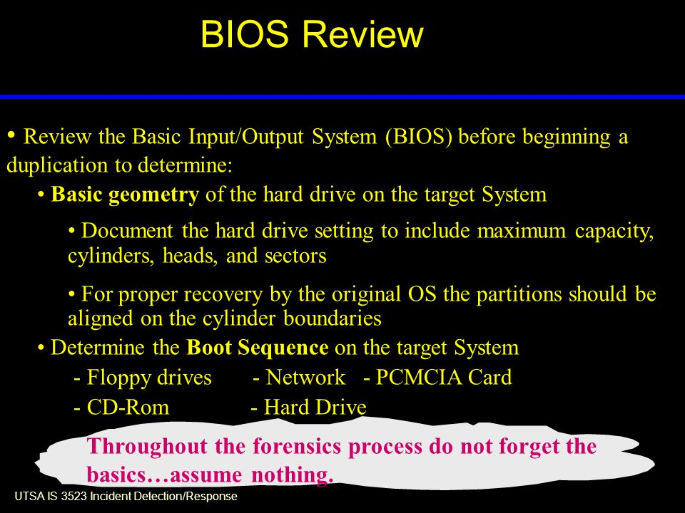 UTSA IS 3523 Incident Detection/Response BIOS Review Review the Basic Input/Output System (BIOS) before beginning a duplication to determine: Basic geometry of the hard drive on the target System Document the hard drive setting to include maximum capacity, cylinders, heads, and sectors For proper recovery by the original OS the partitions should be aligned on the cylinder boundaries Determine the Boot Sequence on the target System - Floppy drives- Network - PCMCIA Card - CD-Rom - Hard Drive Throughout the forensics process do not forget the basics…assume nothing.