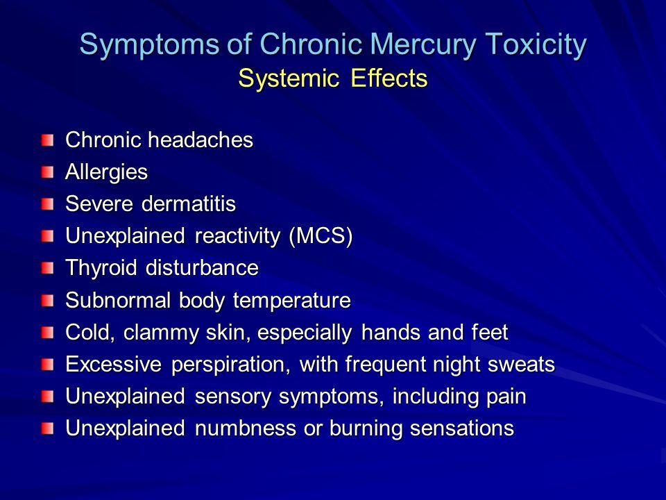 Symptoms of Chronic Mercury Toxicity Systemic Effects Chronic headaches Allergies Severe dermatitis Unexplained reactivity (MCS) Thyroid disturbance S