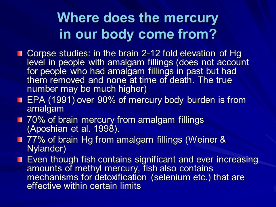 Where does the mercury in our body come from? Corpse studies: in the brain 2-12 fold elevation of Hg level in people with amalgam fillings (does not a