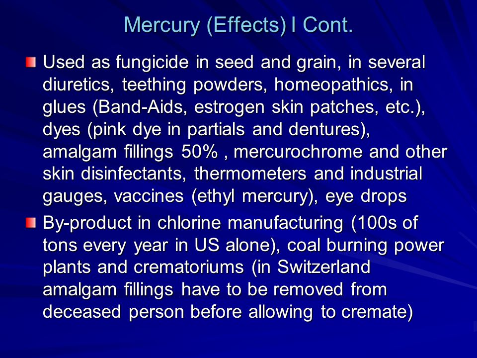 Mercury (Effects) I Cont. Used as fungicide in seed and grain, in several diuretics, teething powders, homeopathics, in glues (Band-Aids, estrogen ski