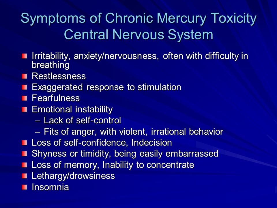 Symptoms of Chronic Mercury Toxicity Central Nervous System Irritability, anxiety/nervousness, often with difficulty in breathing Restlessness Exagger