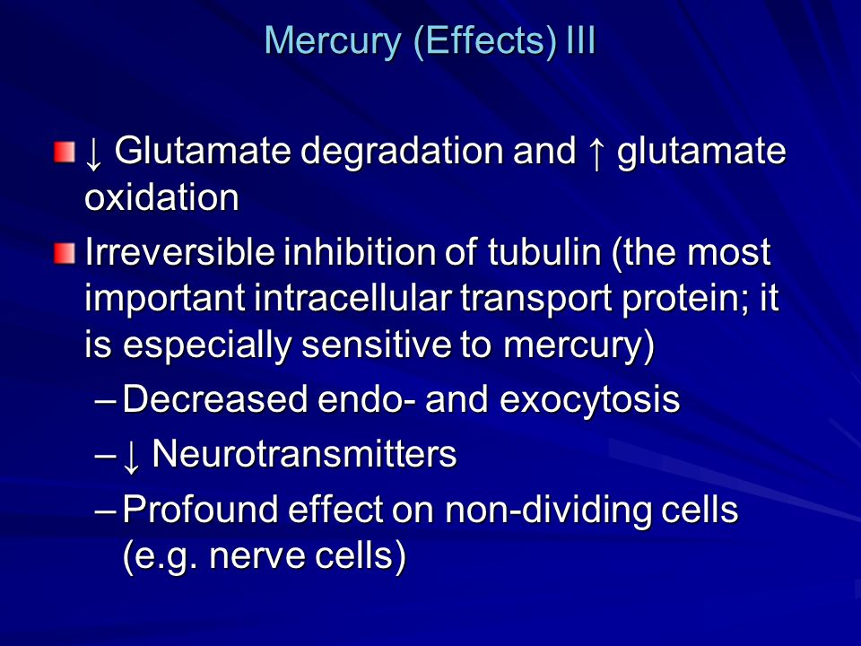 Mercury (Effects) III ↓ Glutamate degradation and ↑ glutamate oxidation Irreversible inhibition of tubulin (the most important intracellular transport