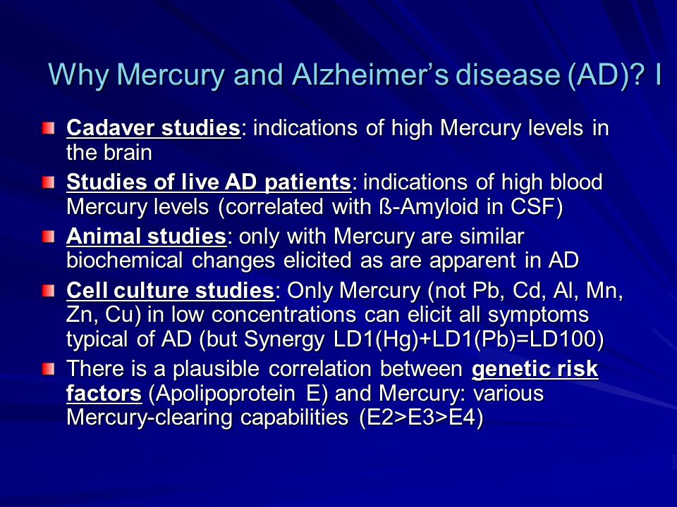 Why Mercury and Alzheimer's disease (AD)? I Cadaver studies: indications of high Mercury levels in the brain Studies of live AD patients: indications