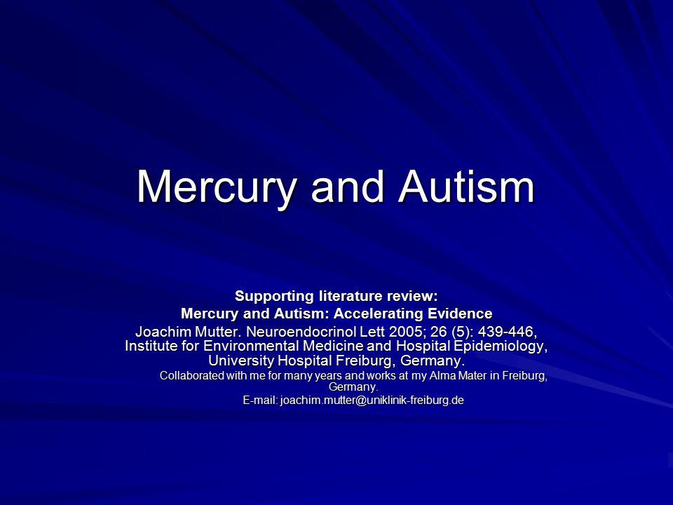 Mercury and Autism Supporting literature review: Mercury and Autism: Accelerating Evidence Joachim Mutter. Neuroendocrinol Lett 2005; 26 (5): 439-446,