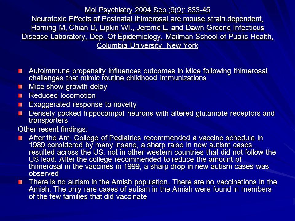 Mol Psychiatry 2004 Sep.;9(9): 833-45 Neurotoxic Effects of Postnatal thimerosal are mouse strain dependent, Horning M, Chian D, Lipkin WI., Jerome L.