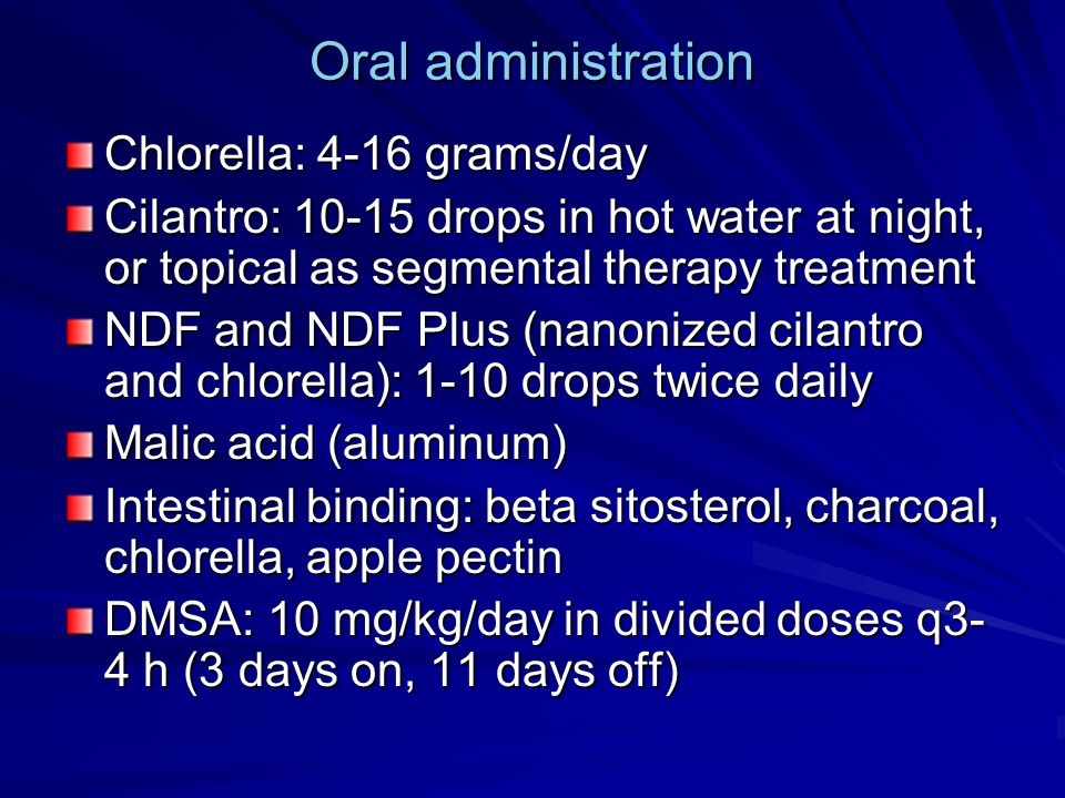Oral administration Chlorella: 4-16 grams/day Cilantro: 10-15 drops in hot water at night, or topical as segmental therapy treatment NDF and NDF Plus