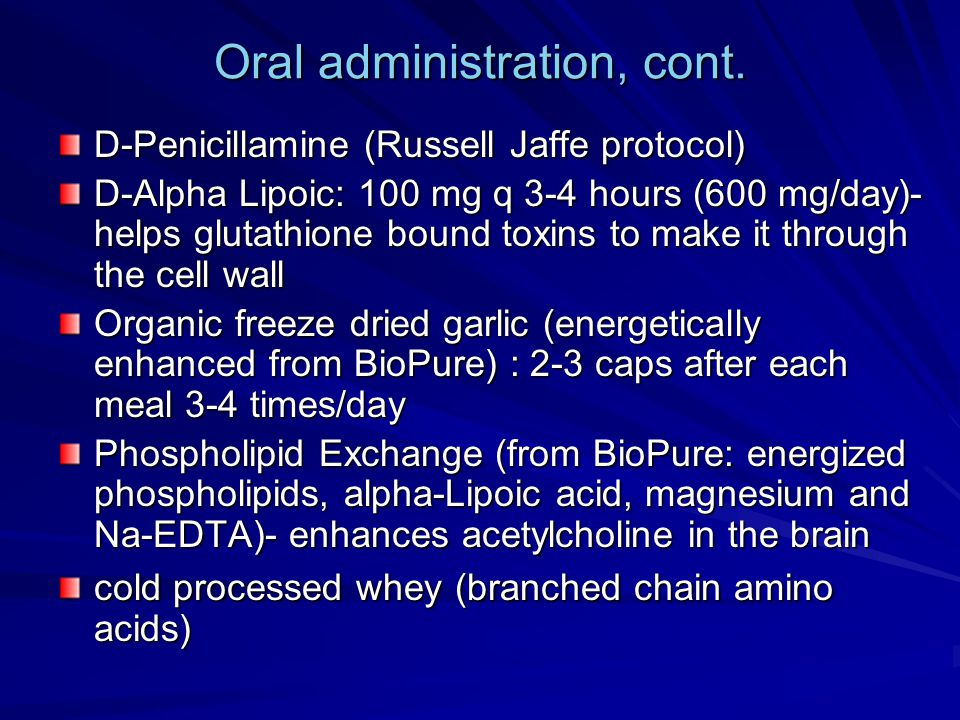 Oral administration, cont. D-Penicillamine (Russell Jaffe protocol) D-Alpha Lipoic: 100 mg q 3-4 hours (600 mg/day)- helps glutathione bound toxins to
