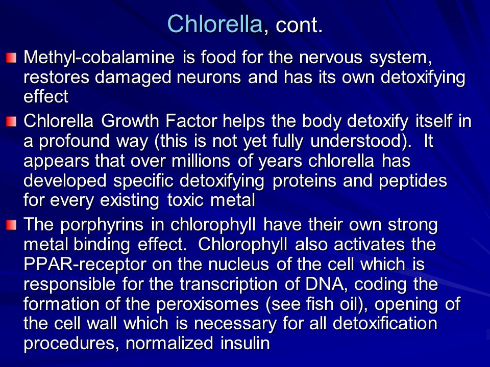 Chlorella, cont. Methyl-cobalamine is food for the nervous system, restores damaged neurons and has its own detoxifying effect Chlorella Growth Factor