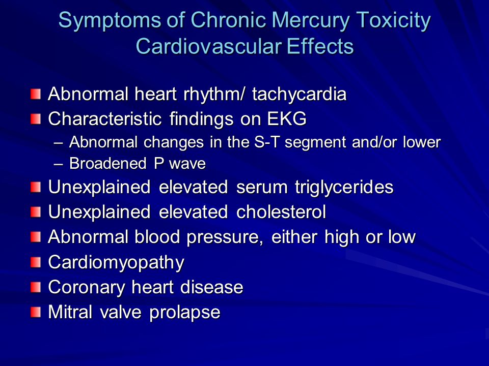 Symptoms of Chronic Mercury Toxicity Cardiovascular Effects Abnormal heart rhythm/ tachycardia Characteristic findings on EKG –Abnormal changes in the