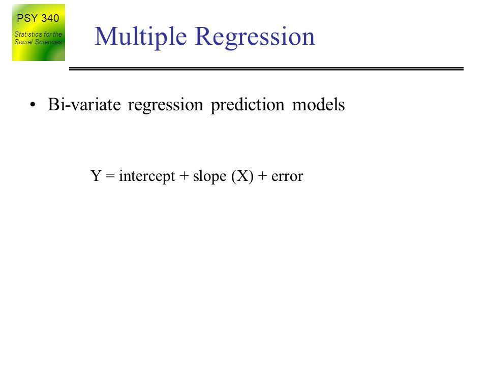 PSY 340 Statistics for the Social Sciences Multiple Regression Y = intercept + slope (X) + error Bi-variate regression prediction models