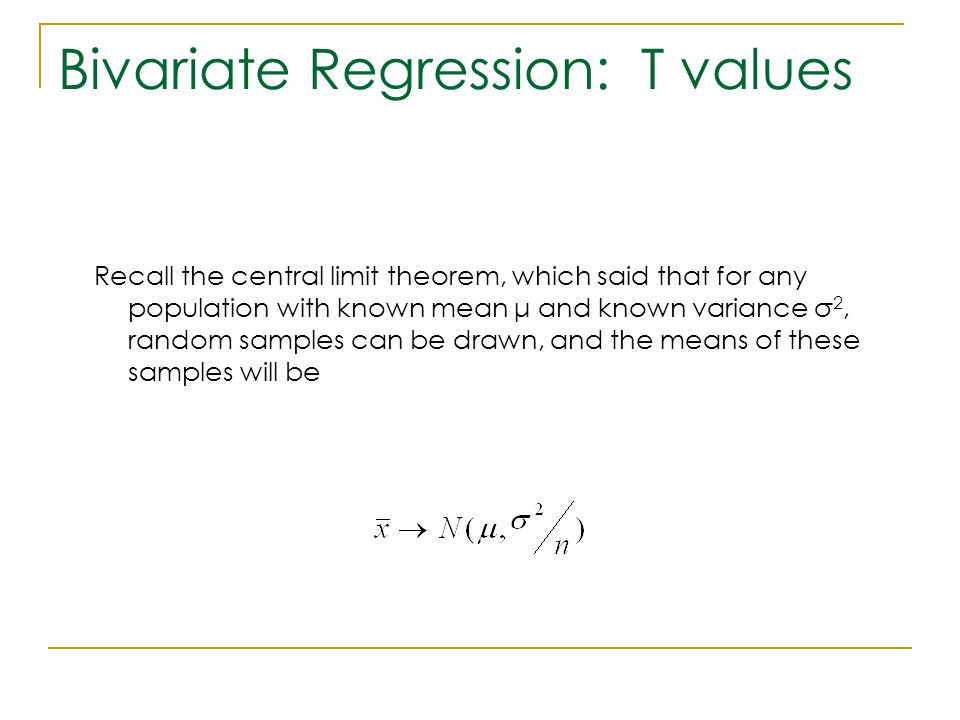 Bivariate Regression: T values Recall the central limit theorem, which said that for any population with known mean μ and known variance σ 2, random s