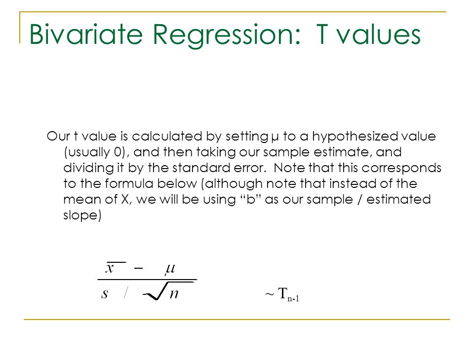 Bivariate Regression: T values Our t value is calculated by setting μ to a hypothesized value (usually 0), and then taking our sample estimate, and di