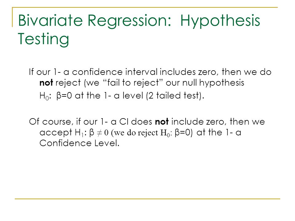 "Bivariate Regression: Hypothesis Testing If our 1- α confidence interval includes zero, then we do not reject (we ""fail to reject"" our null hypothesis"