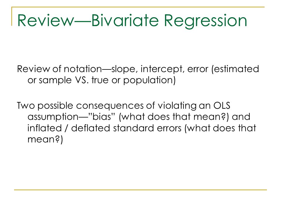 Review—Bivariate Regression Review of notation—slope, intercept, error (estimated or sample VS. true or population) Two possible consequences of viola