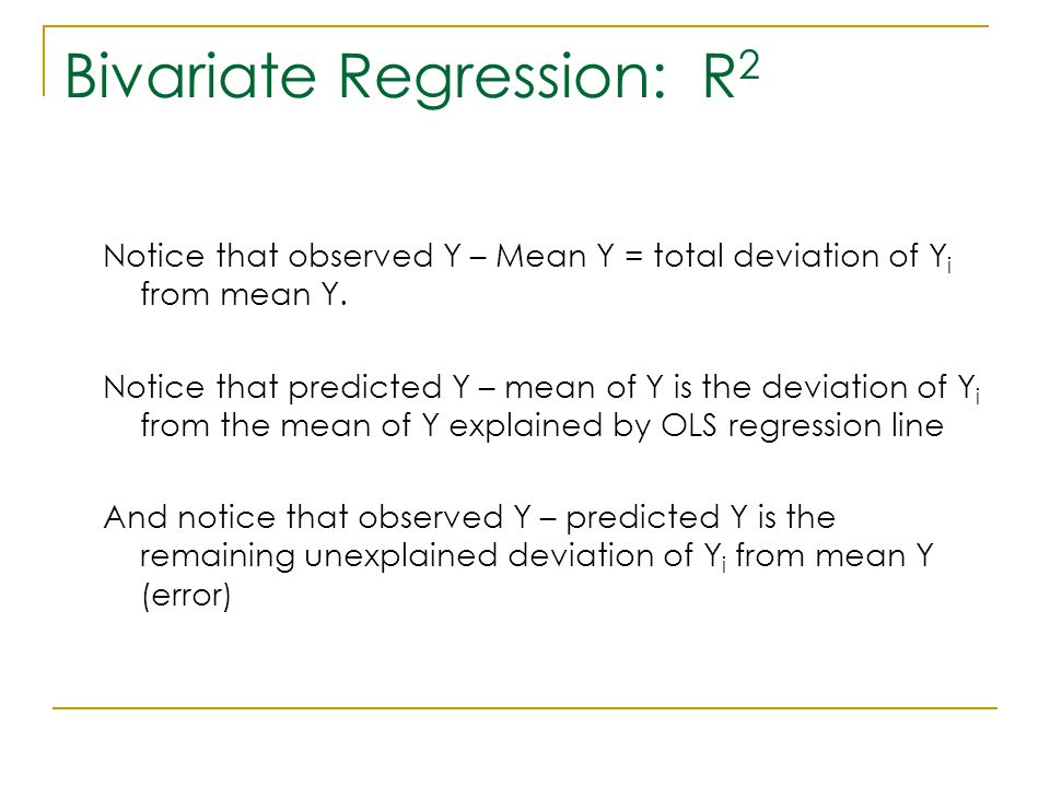 Bivariate Regression: R 2 Notice that observed Y – Mean Y = total deviation of Y i from mean Y. Notice that predicted Y – mean of Y is the deviation o