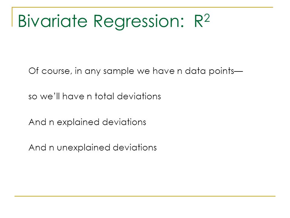 Bivariate Regression: R 2 Of course, in any sample we have n data points— so we'll have n total deviations And n explained deviations And n unexplaine