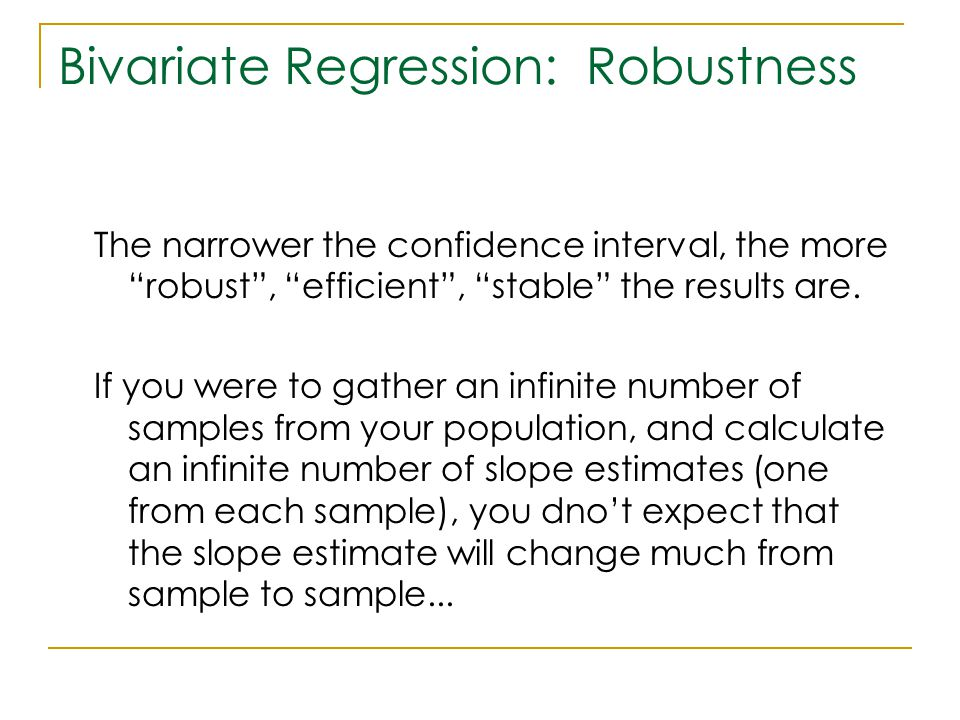"Bivariate Regression: Robustness The narrower the confidence interval, the more ""robust"", ""efficient"", ""stable"" the results are. If you were to gather"