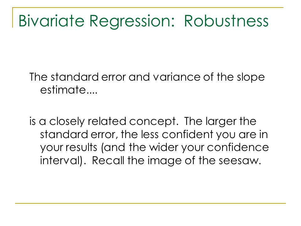 Bivariate Regression: Robustness The standard error and variance of the slope estimate.... is a closely related concept. The larger the standard error